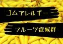 ラテックスアレルギーの人はバナナもダメらしいので調べてみた